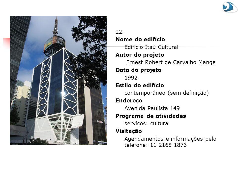 22. Nome do edifício Edifício Itaú Cultural Autor do projeto Ernest Robert de Carvalho Mange Data do projeto 1992 Estilo do edifício contemporâneo (se