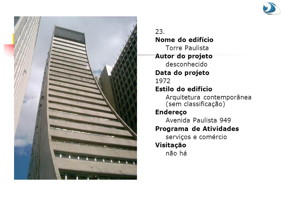23. Nome do edifício Torre Paulista Autor do projeto desconhecido Data do projeto 1972 Estilo do edifício Arquitetura contemporânea (sem classificação