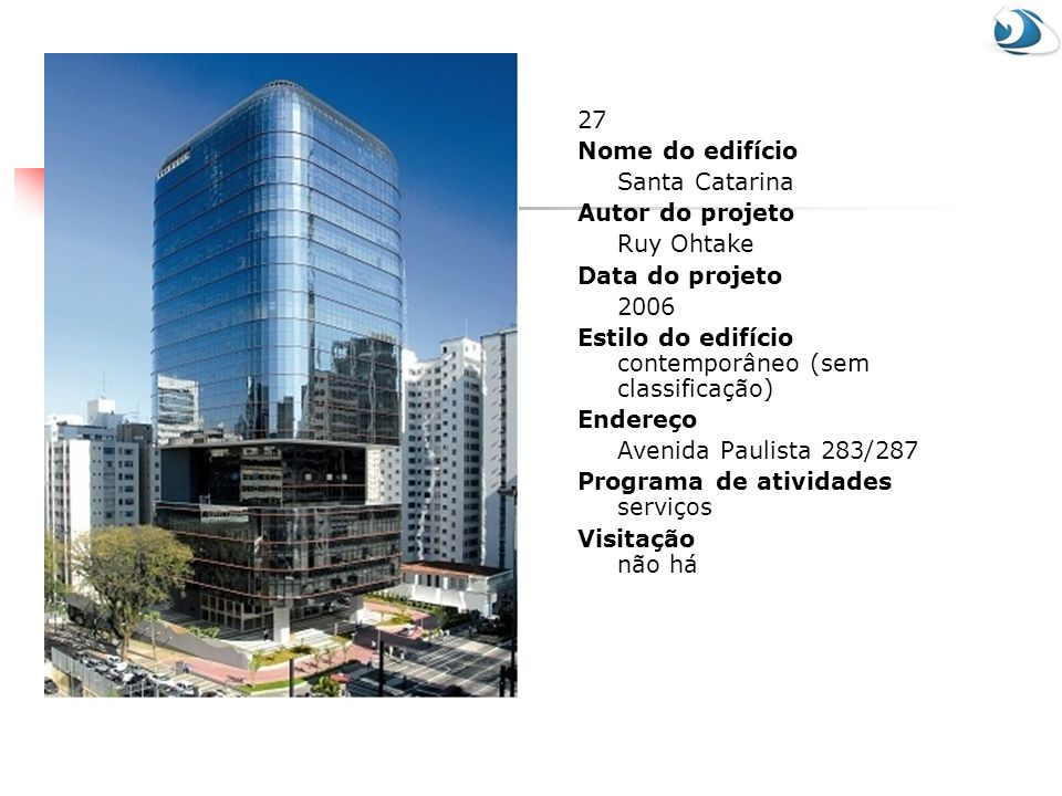 27 Nome do edifício Santa Catarina Autor do projeto Ruy Ohtake Data do projeto 2006 Estilo do edifício contemporâneo (sem classificação) Endereço Aven