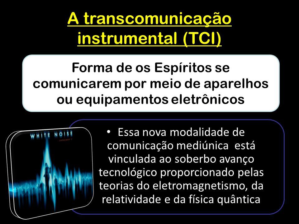 A transcomunicação instrumental (TCI) Essa nova modalidade de comunicação mediúnica está vinculada ao soberbo avanço tecnológico proporcionado pelas teorias do eletromagnetismo, da relatividade e da física quântica Forma de os Espíritos se comunicarem por meio de aparelhos ou equipamentos eletrônicos