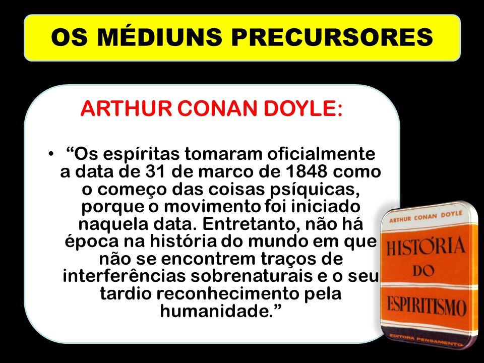 OS MÉDIUNS PRECURSORES ARTHUR CONAN DOYLE: Os espíritas tomaram oficialmente a data de 31 de marco de 1848 como o começo das coisas psíquicas, porque o movimento foi iniciado naquela data.