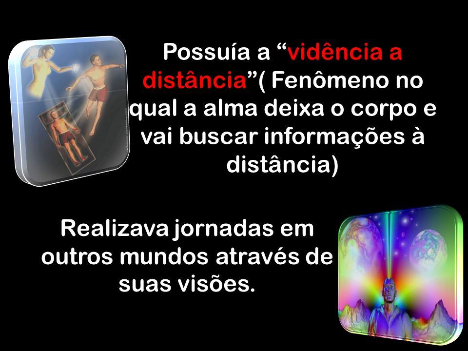 Possuía a vidência a distância( Fenômeno no qual a alma deixa o corpo e vai buscar informações à distância) Realizava jornadas em outros mundos através de suas visões.