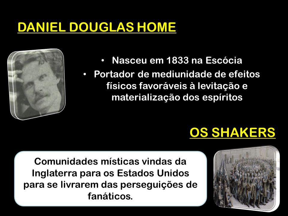 DANIEL DOUGLAS HOME Nasceu em 1833 na Escócia Portador de mediunidade de efeitos físicos favoráveis à levitação e materialização dos espíritos OS SHAKERS Comunidades místicas vindas da Inglaterra para os Estados Unidos para se livrarem das perseguições de fanáticos.