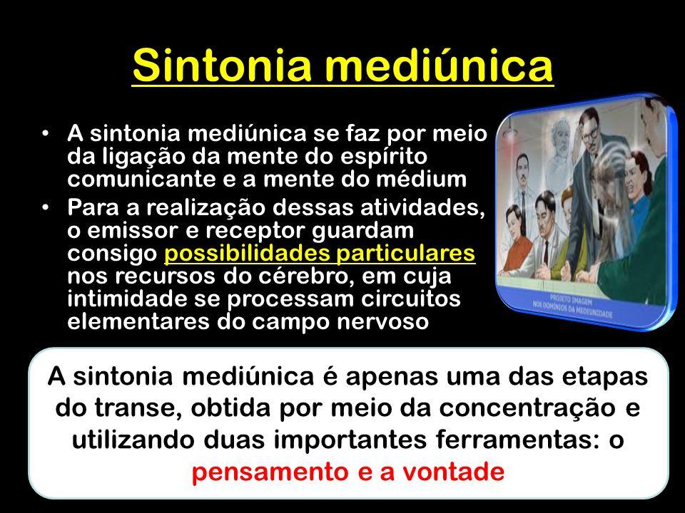 Sintonia mediúnica A sintonia mediúnica se faz por meio da ligação da mente do espírito comunicante e a mente do médium Para a realização dessas atividades, o emissor e receptor guardam consigo possibilidades particulares nos recursos do cérebro, em cuja intimidade se processam circuitos elementares do campo nervoso A sintonia mediúnica é apenas uma das etapas do transe, obtida por meio da concentração e utilizando duas importantes ferramentas: o pensamento e a vontade
