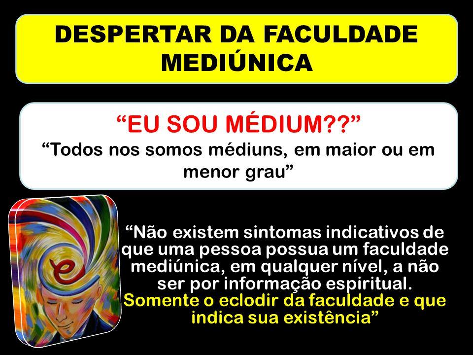DESPERTAR DA FACULDADE MEDIÚNICA Não existem sintomas indicativos de que uma pessoa possua um faculdade mediúnica, em qualquer nível, a não ser por informação espiritual.