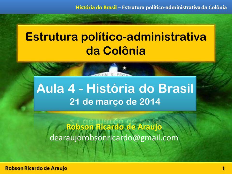 Robson Ricardo de Araujo História do Brasil – Estrutura político-administrativa da Colônia Estrutura político-administrativa da Colônia 1 Robson Ricardo de Araujo dearaujorobsonricardo@gmail.com