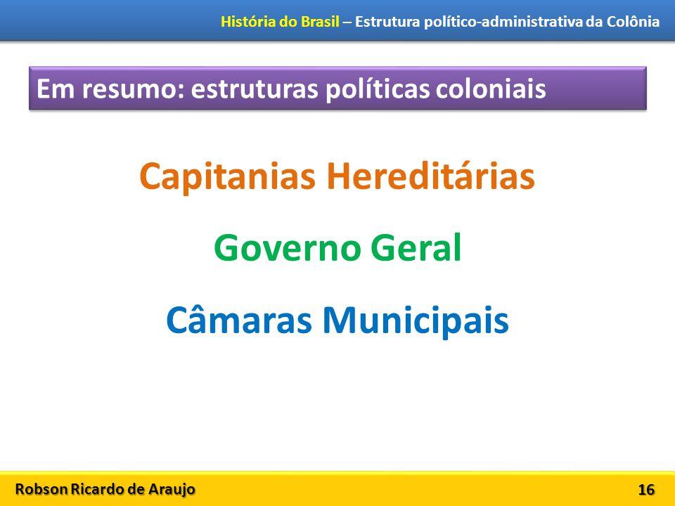 Robson Ricardo de Araujo História do Brasil – Estrutura político-administrativa da Colônia 16 Em resumo: estruturas políticas coloniais Capitanias Hereditárias Governo Geral Câmaras Municipais