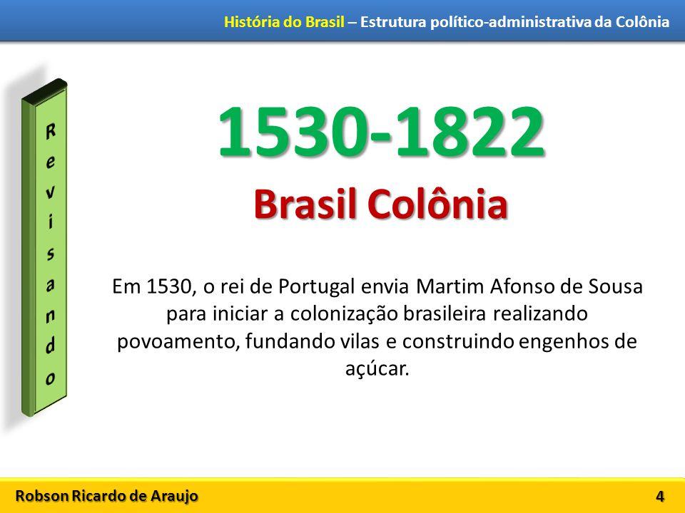 Robson Ricardo de Araujo História do Brasil – Estrutura político-administrativa da Colônia 4 1530-1822 Brasil Colônia Em 1530, o rei de Portugal envia Martim Afonso de Sousa para iniciar a colonização brasileira realizando povoamento, fundando vilas e construindo engenhos de açúcar.
