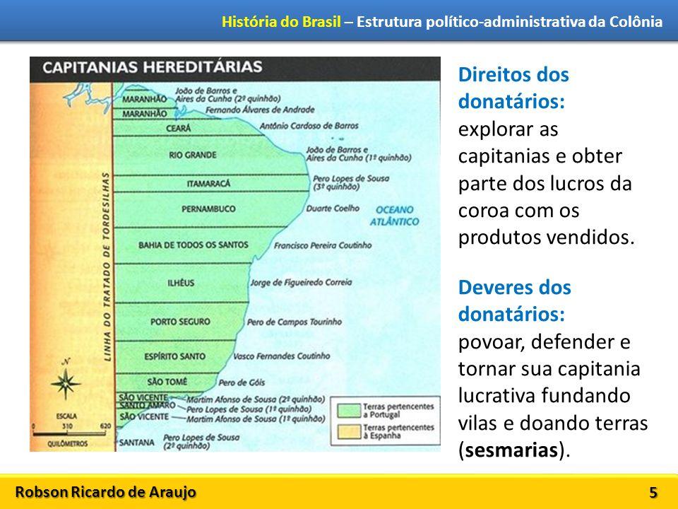 Robson Ricardo de Araujo História do Brasil – Estrutura político-administrativa da Colônia 6 Vínculo entre o capitão-donatário e o governo português CARTA DE DOAÇÃO O donatário possuiria sua capitania e deveria administrá-la.