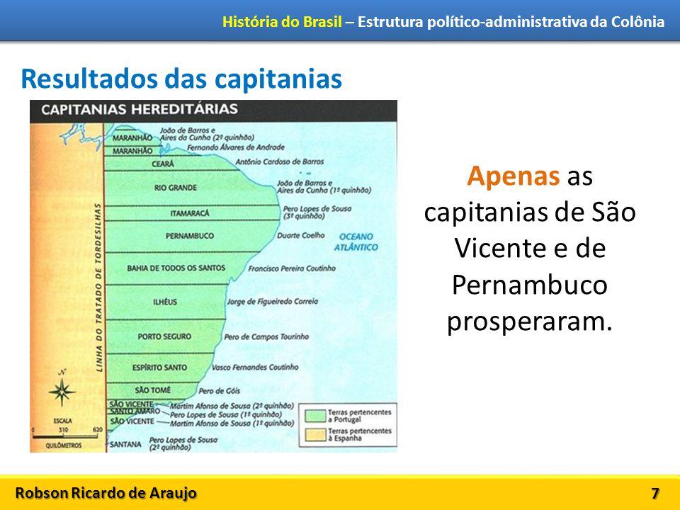 Robson Ricardo de Araujo História do Brasil – Estrutura político-administrativa da Colônia 7 Resultados das capitanias Apenas as capitanias de São Vicente e de Pernambuco prosperaram.