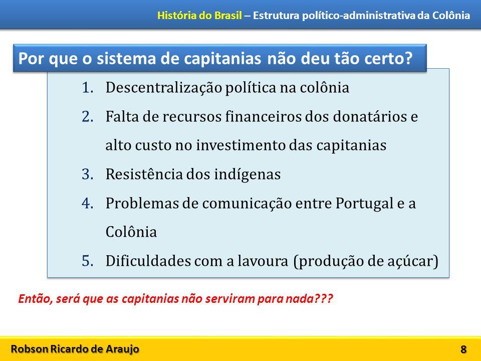 Robson Ricardo de Araujo História do Brasil – Estrutura político-administrativa da Colônia 9 GOVERNO GERAL 1548: Portugal cria o cargo de governador geral da colônia.