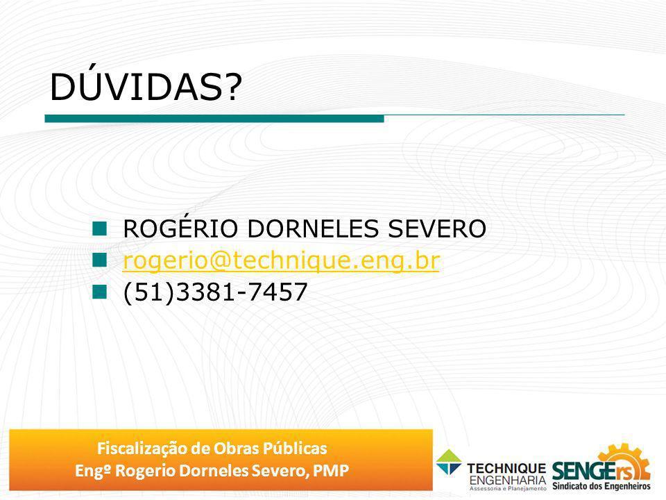Fiscalização de Obras Públicas Engº Rogerio Dorneles Severo, PMP DÚVIDAS? ROGÉRIO DORNELES SEVERO rogerio@technique.eng.br rogerio@technique.eng.br (5