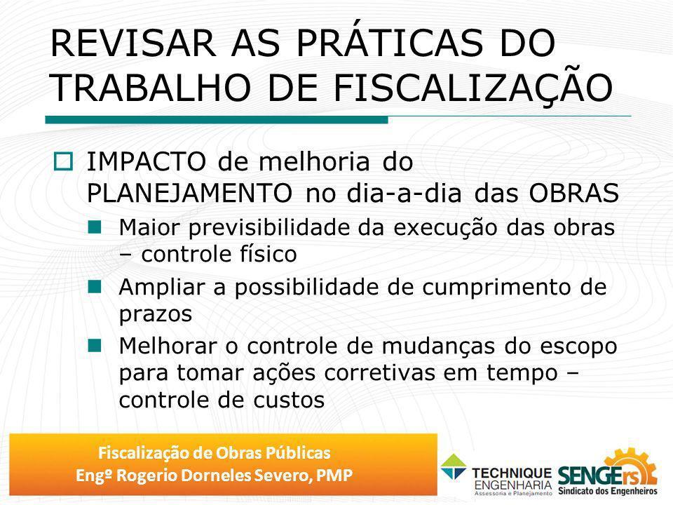 Fiscalização de Obras Públicas Engº Rogerio Dorneles Severo, PMP REVISAR AS PRÁTICAS DO TRABALHO DE FISCALIZAÇÃO IMPACTO de melhoria do PLANEJAMENTO n