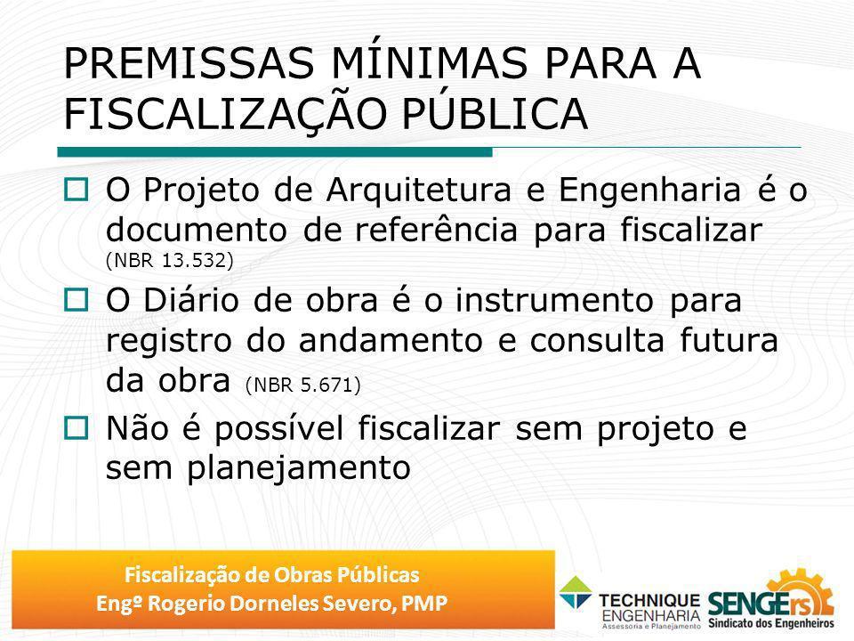 Fiscalização de Obras Públicas Engº Rogerio Dorneles Severo, PMP PREMISSAS MÍNIMAS PARA A FISCALIZAÇÃO PÚBLICA O Projeto de Arquitetura e Engenharia é