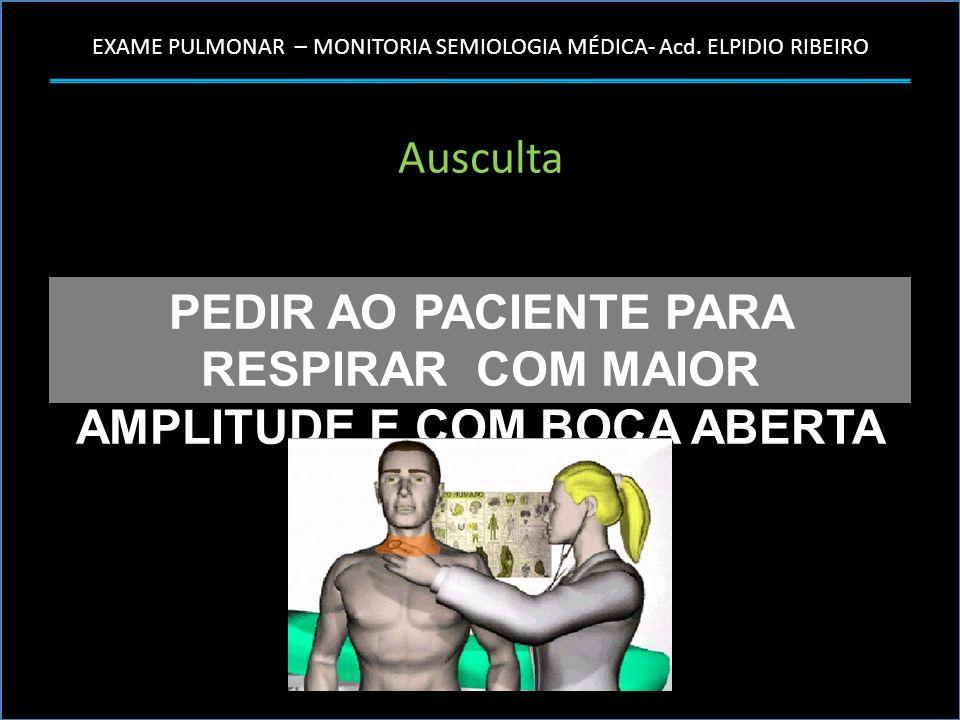 EXAME PULMONAR – MONITORIA SEMIOLOGIA MÉDICA- Acd. ELPIDIO RIBEIRO Ausculta PEDIR AO PACIENTE PARA RESPIRAR COM MAIOR AMPLITUDE E COM BOCA ABERTA
