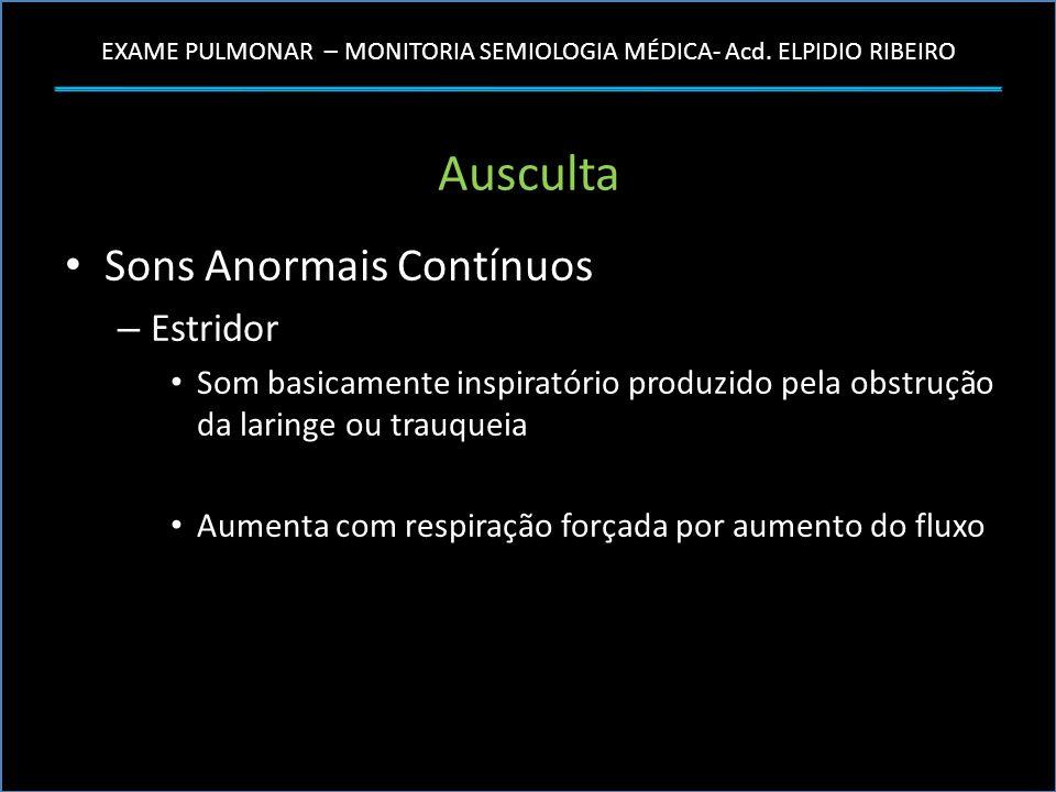 EXAME PULMONAR – MONITORIA SEMIOLOGIA MÉDICA- Acd. ELPIDIO RIBEIRO Ausculta Sons Anormais Contínuos – Estridor Som basicamente inspiratório produzido