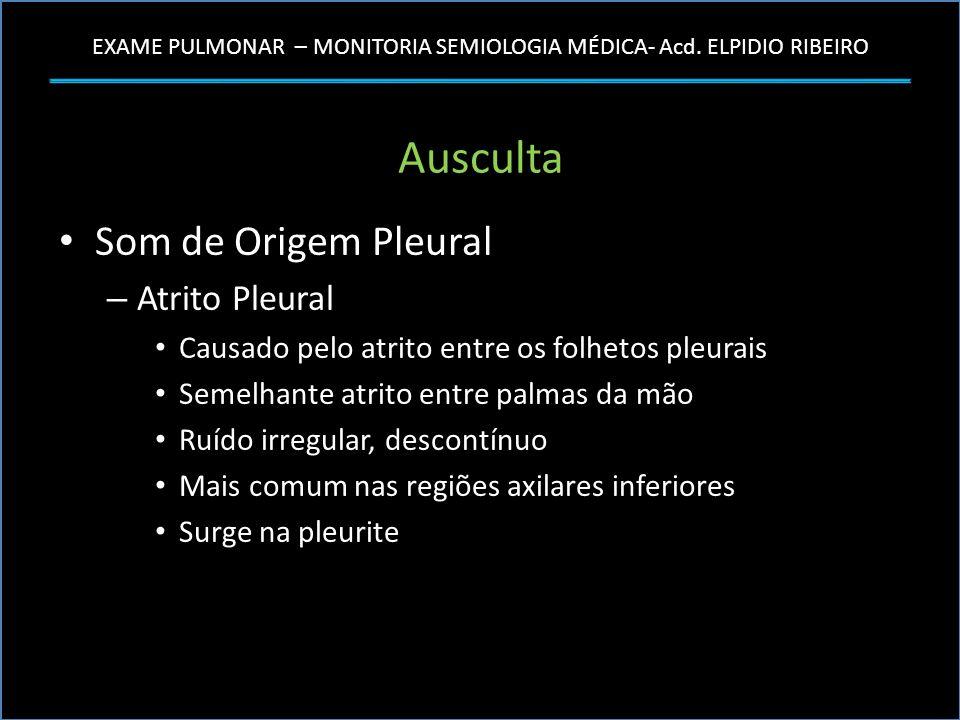EXAME PULMONAR – MONITORIA SEMIOLOGIA MÉDICA- Acd. ELPIDIO RIBEIRO Ausculta Som de Origem Pleural – Atrito Pleural Causado pelo atrito entre os folhet