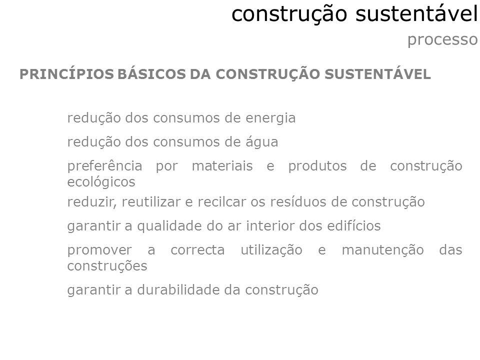 processo construção sustentável PRINCÍPIOS BÁSICOS DA CONSTRUÇÃO SUSTENTÁVEL redução dos consumos de energia redução dos consumos de água preferência
