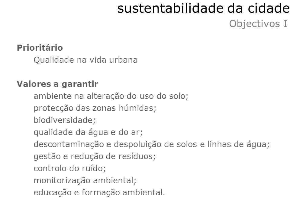 sustentabilidade da cidade Objectivos I Prioritário Qualidade na vida urbana Valores a garantir ambiente na alteração do uso do solo; protecção das zo