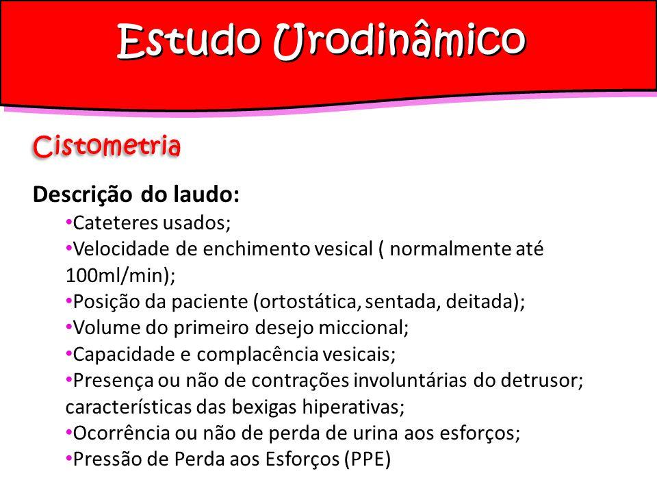 Estudo Urodinâmico Cistometria Descrição do laudo: Cateteres usados; Velocidade de enchimento vesical ( normalmente até 100ml/min); Posição da pacient