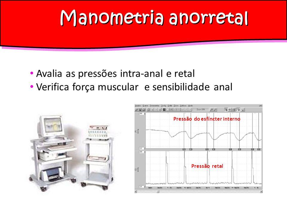 Manometria anorretal Avalia as pressões intra-anal e retal Verifica força muscular e sensibilidade anal Pressão do esfíncter interno Pressão retal