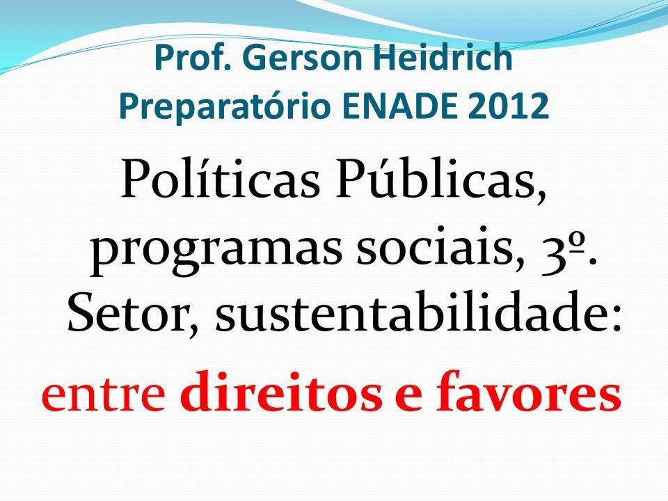 Prof. Gerson Heidrich Preparatório ENADE 2012 Políticas Públicas, programas sociais, 3º. Setor, sustentabilidade: entre direitos e favores