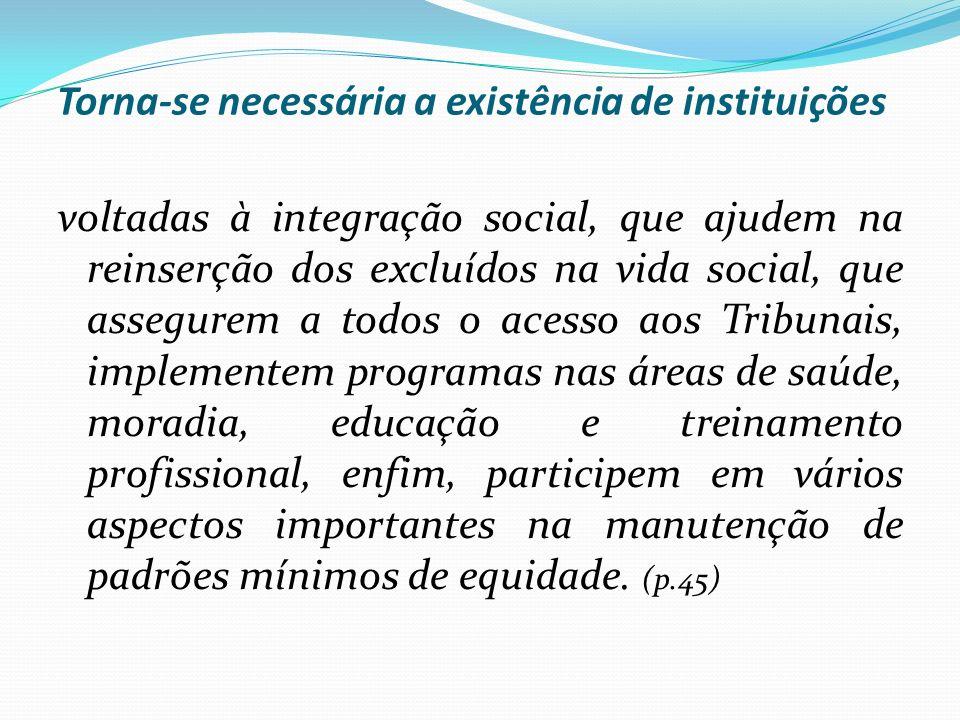 Torna-se necessária a existência de instituições voltadas à integração social, que ajudem na reinserção dos excluídos na vida social, que assegurem a