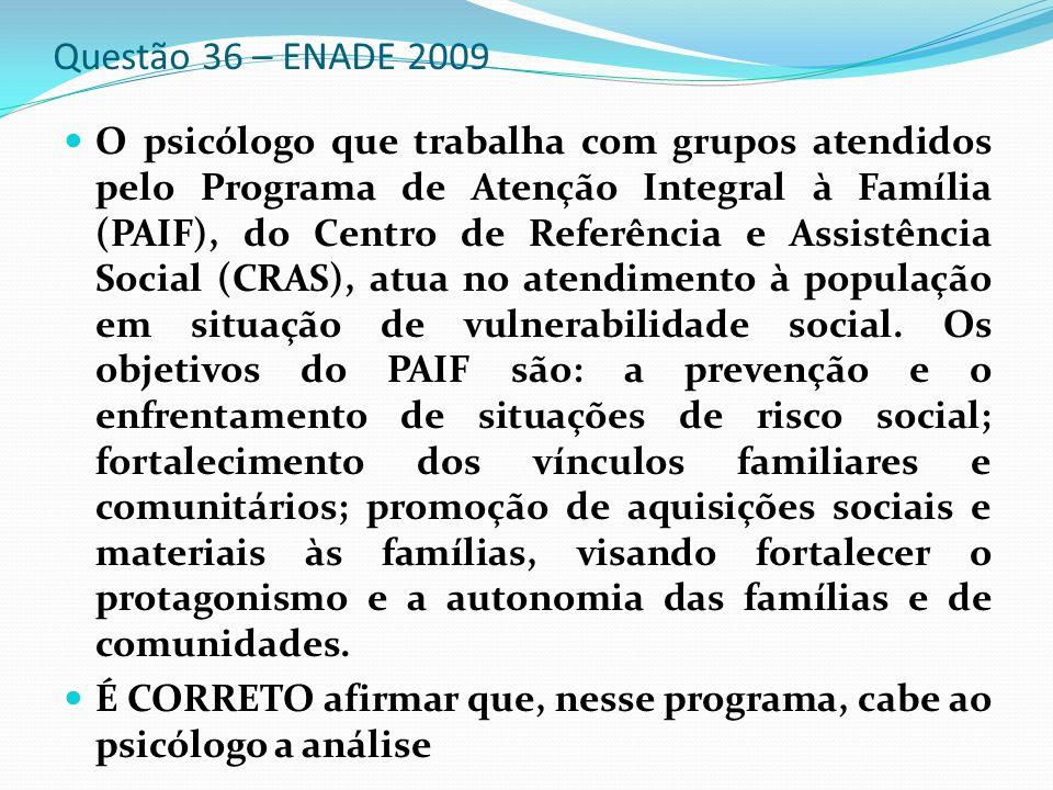 Questão 36 – ENADE 2009 O psicólogo que trabalha com grupos atendidos pelo Programa de Atenção Integral à Família (PAIF), do Centro de Referência e As