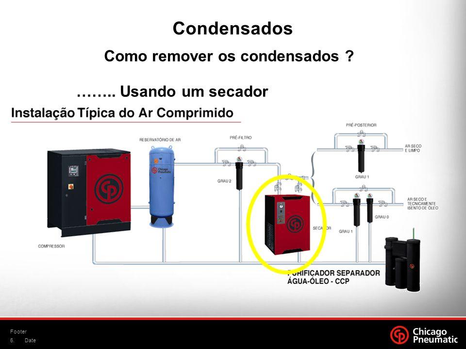 6. Footer Date Condensados Como remover os condensados ? …….. Usando um secador