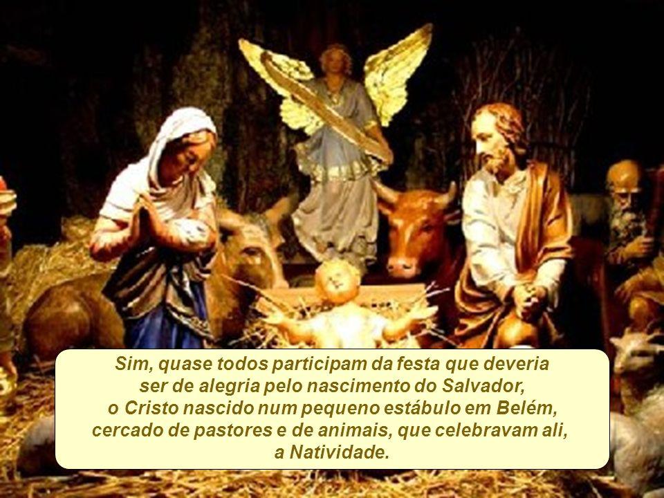 Sim, quase todos participam da festa que deveria ser de alegria pelo nascimento do Salvador, o Cristo nascido num pequeno estábulo em Belém, cercado de pastores e de animais, que celebravam ali, a Natividade.