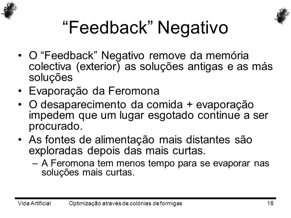 Vida Artificial Optimização através de colónias de formigas16 Feedback Negativo O Feedback Negativo remove da memória colectiva (exterior) as soluções