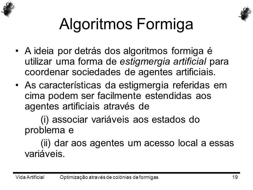 Vida Artificial Optimização através de colónias de formigas19 Algoritmos Formiga A ideia por detrás dos algoritmos formiga é utilizar uma forma de est