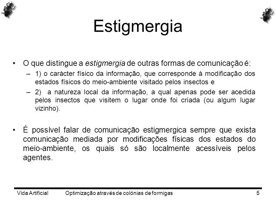 Vida Artificial Optimização através de colónias de formigas5 Estigmergia O que distingue a estigmergia de outras formas de comunicação é: –1) o caráct