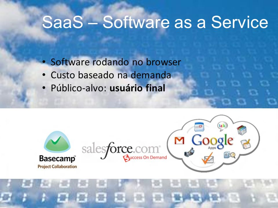 SaaS – Software as a Service Software rodando no browser Custo baseado na demanda Público-alvo: usuário final