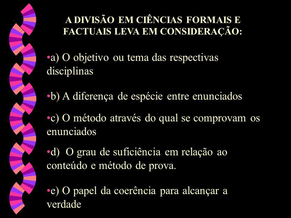 A DIVISÃO EM CIÊNCIAS FORMAIS E FACTUAIS LEVA EM CONSIDERAÇÃO: a) O objetivo ou tema das respectivas disciplinas b) A diferença de espécie entre enunc