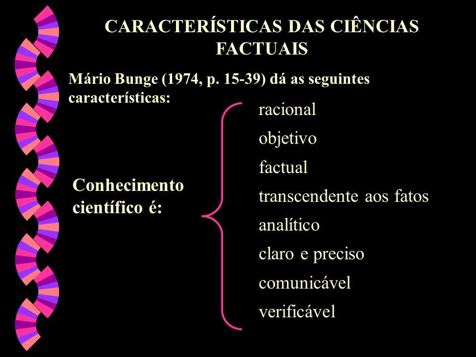 CARACTERÍSTICAS DAS CIÊNCIAS FACTUAIS Mário Bunge (1974, p. 15-39) dá as seguintes características: Conhecimento científico é: racional objetivo factu