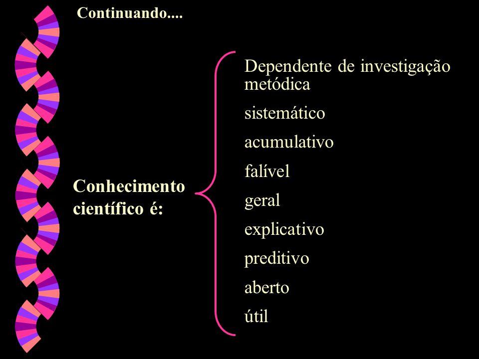 Continuando.... Conhecimento científico é: Dependente de investigação metódica sistemático acumulativo falível geral explicativo preditivo aberto útil