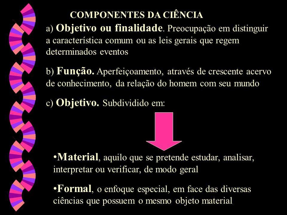 COMPONENTES DA CIÊNCIA a) Objetivo ou finalidade. Preocupação em distinguir a característica comum ou as leis gerais que regem determinados eventos b)