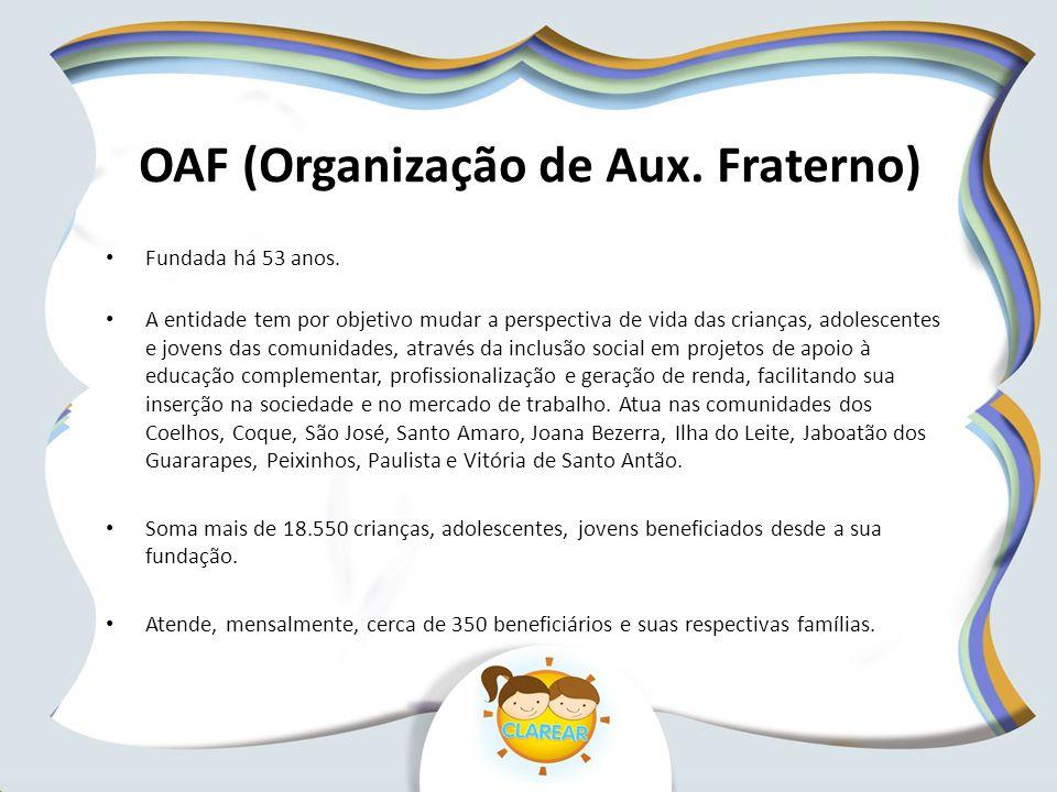 OAF (Organização de Aux. Fraterno) Fundada há 53 anos. A entidade tem por objetivo mudar a perspectiva de vida das crianças, adolescentes e jovens das
