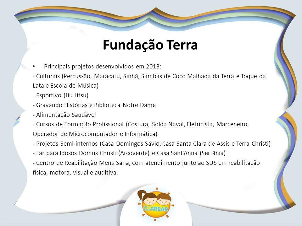 Fundação Terra Principais projetos desenvolvidos em 2013: - Culturais (Percussão, Maracatu, Sinhá, Sambas de Coco Malhada da Terra e Toque da Lata e E