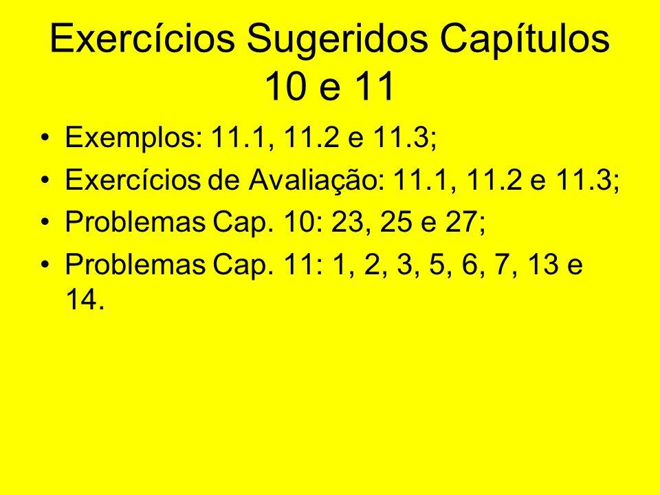 Exercícios Sugeridos Capítulos 10 e 11 Exemplos: 11.1, 11.2 e 11.3; Exercícios de Avaliação: 11.1, 11.2 e 11.3; Problemas Cap. 10: 23, 25 e 27; Proble