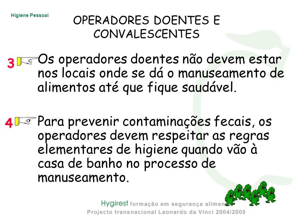 Higiene Pessoal OPERADORES DOENTES E CONVALESCENTES Os operadores doentes não devem estar nos locais onde se dá o manuseamento de alimentos até que fi