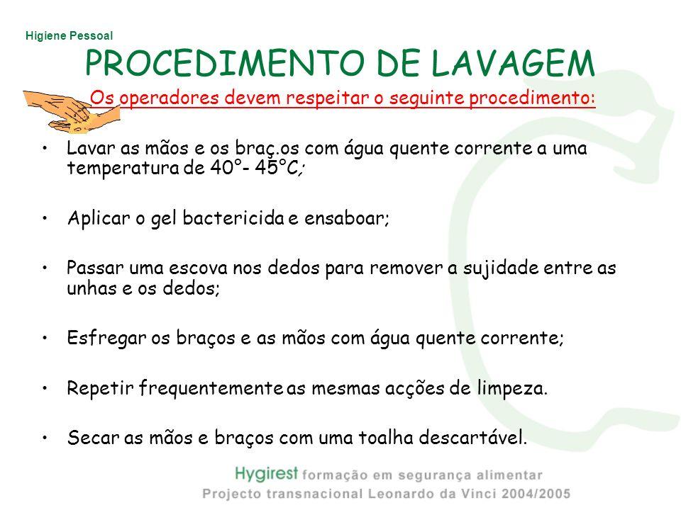 Higiene Pessoal PROCEDIMENTO DE LAVAGEM Os operadores devem respeitar o seguinte procedimento: Lavar as mãos e os braç.os com água quente corrente a u