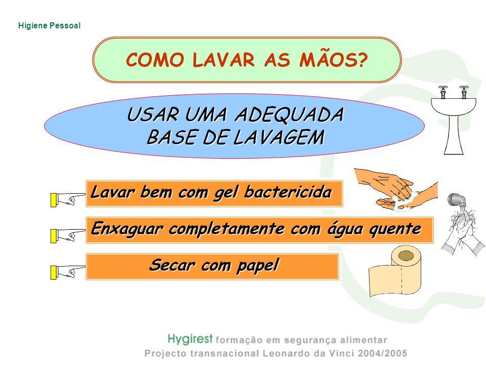 Higiene Pessoal Lavar bem com gel bactericida Enxaguar completamente com água quente Secar com papel 1 2 3 USAR UMA ADEQUADA BASE DE LAVAGEM COMO LAVA