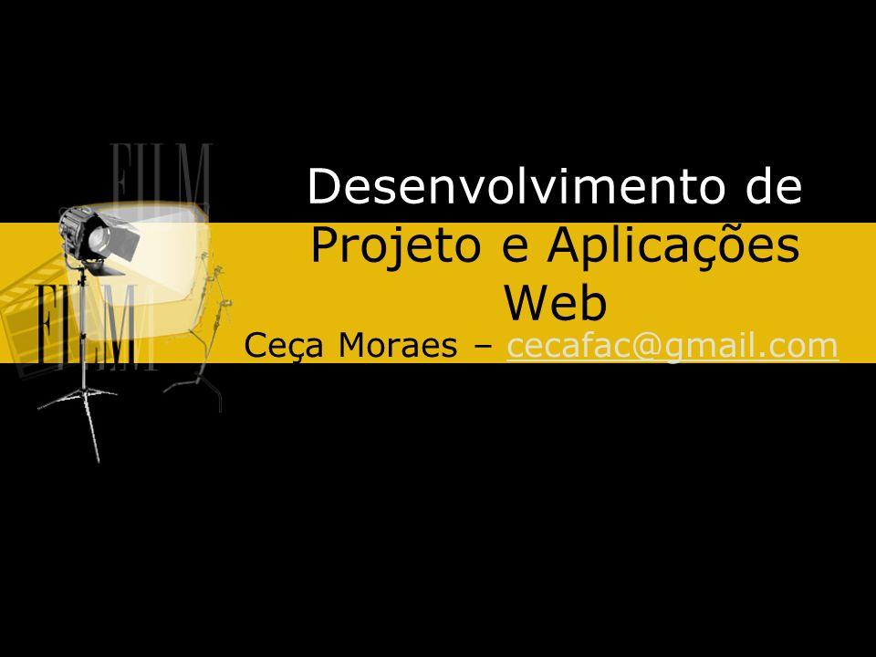 Desenvolvimento de Projeto e Aplicações Web Ceça Moraes – cecafac@gmail.comcecafac@gmail.com