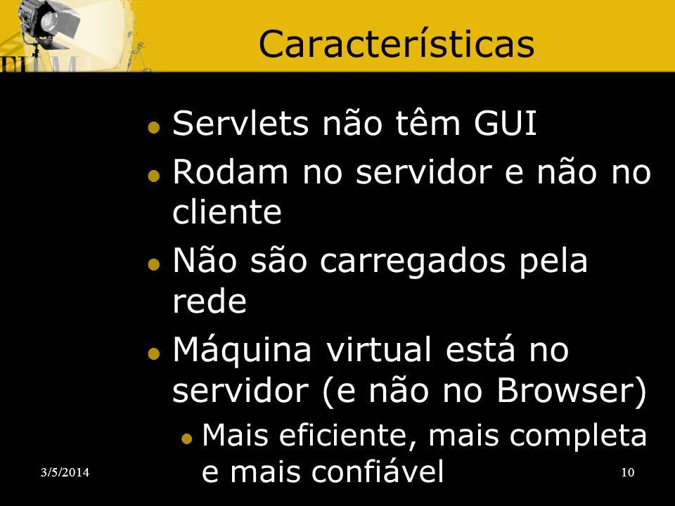 3/5/201410 Características Servlets não têm GUI Rodam no servidor e não no cliente Não são carregados pela rede Máquina virtual está no servidor (e nã