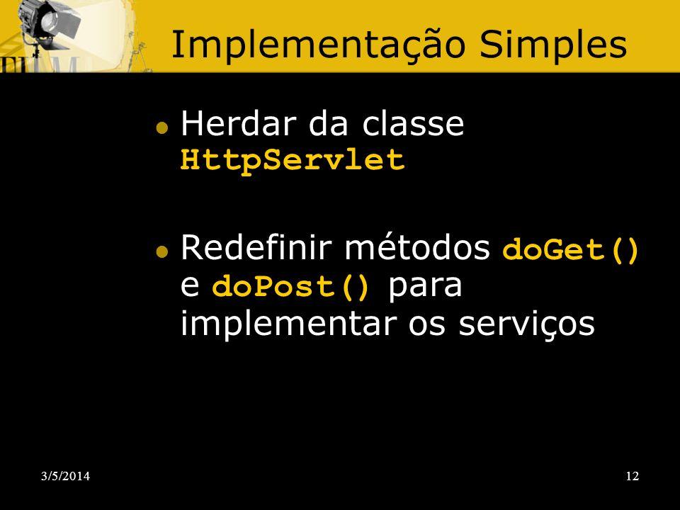 3/5/201412 Implementação Simples Herdar da classe HttpServlet Redefinir métodos doGet() e doPost() para implementar os serviços