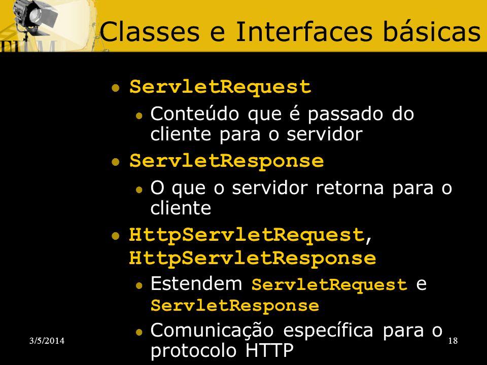 3/5/201418 Classes e Interfaces básicas ServletRequest Conteúdo que é passado do cliente para o servidor ServletResponse O que o servidor retorna para