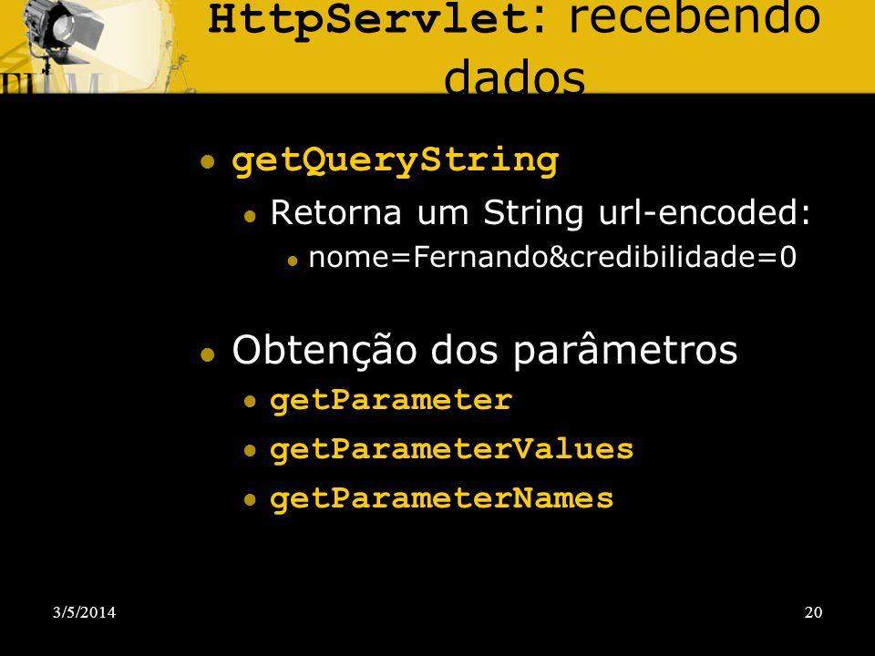 3/5/201420 HttpServlet : recebendo dados getQueryString Retorna um String url-encoded: nome=Fernando&credibilidade=0 Obtenção dos parâmetros getParame