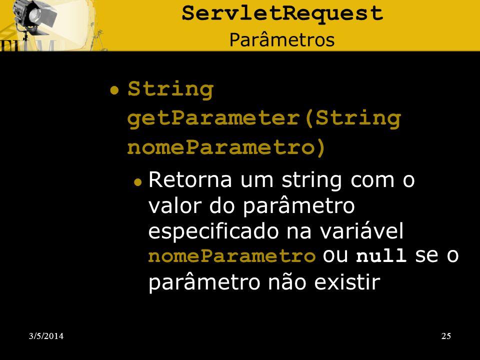 3/5/201425 ServletRequest Parâmetros String getParameter(String nomeParametro) Retorna um string com o valor do parâmetro especificado na variável nom
